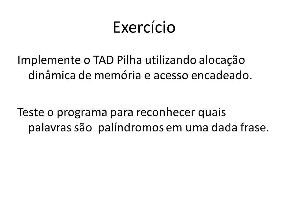 Exercício Implemente o TAD Pilha utilizando alocação dinâmica de memória e acesso encadeado. Teste o programa para reconhecer quais palavras são palín