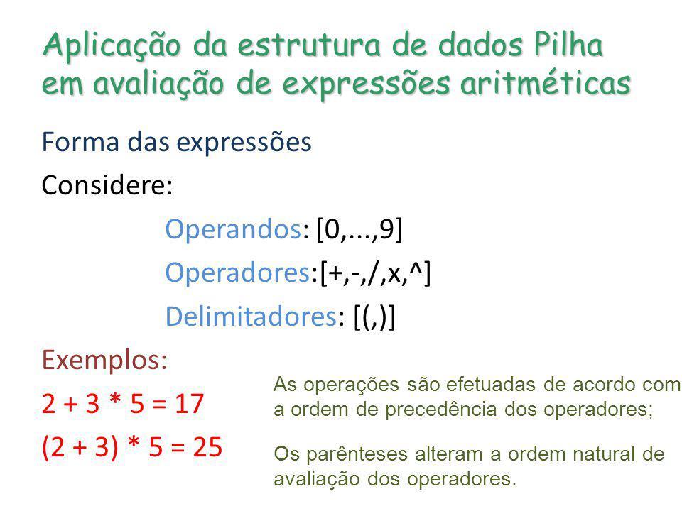Aplicação da estrutura de dados Pilha em avaliação de expressões aritméticas Forma das expressões Considere: Operandos: [0,...,9] Operadores:[+,-,/,x,