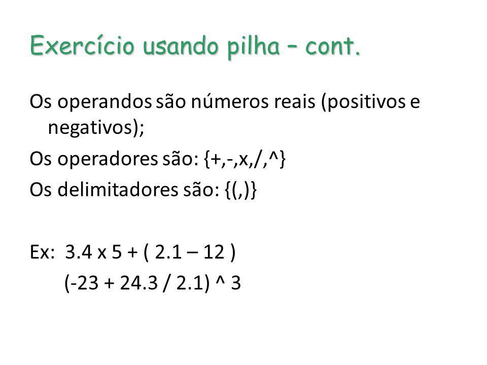 Exercício usando pilha – cont. Os operandos são números reais (positivos e negativos); Os operadores são: {+,-,x,/,^} Os delimitadores são: {(,)} Ex: