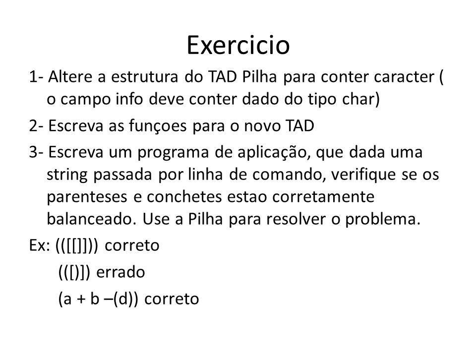 Exercicio 1- Altere a estrutura do TAD Pilha para conter caracter ( o campo info deve conter dado do tipo char) 2- Escreva as funçoes para o novo TAD