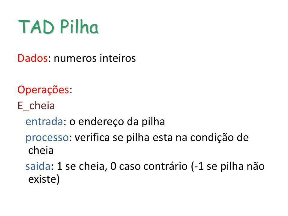 TAD Pilha Dados: numeros inteiros Operações: E_cheia entrada: o endereço da pilha processo: verifica se pilha esta na condição de cheia saida: 1 se ch