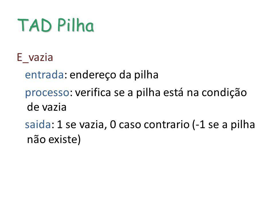 TAD Pilha E_vazia entrada: endereço da pilha processo: verifica se a pilha está na condição de vazia saida: 1 se vazia, 0 caso contrario (-1 se a pilh
