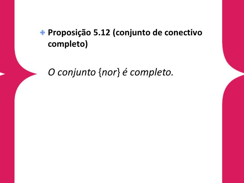 Proposição 5.12 (conjunto de conectivo completo) O conjunto {nor} é completo.