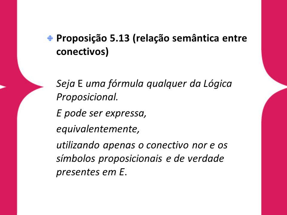 Proposição 5.13 (relação semântica entre conectivos) Seja E uma fórmula qualquer da Lógica Proposicional.