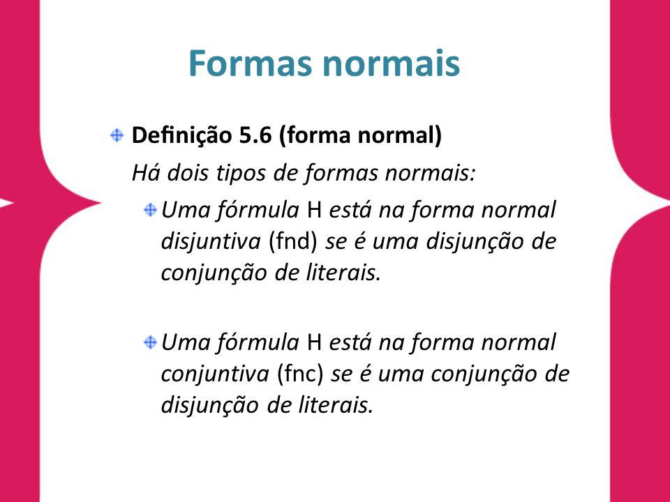 Formas normais Denição 5.6 (forma normal) Há dois tipos de formas normais: Uma fórmula H está na forma normal disjuntiva (fnd) se é uma disjunção de conjunção de literais.