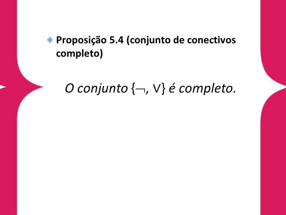 Proposição 5.4 (conjunto de conectivos completo) O conjunto {, } é completo.