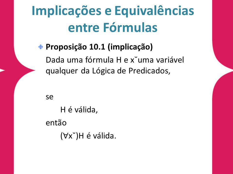Implicações e Equivalências entre Fórmulas Proposição 10.1 (implicação) Dada uma fórmula H e x˘uma variável qualquer da Lógica de Predicados, se H é válida, então ( x˘)H é válida.