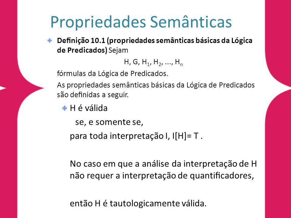 Propriedades Semânticas Denição 10.1 (propriedades semânticas básicas da Lógica de Predicados) Sejam H, G, H 1, H 2,..., H n fórmulas da Lógica de Pre