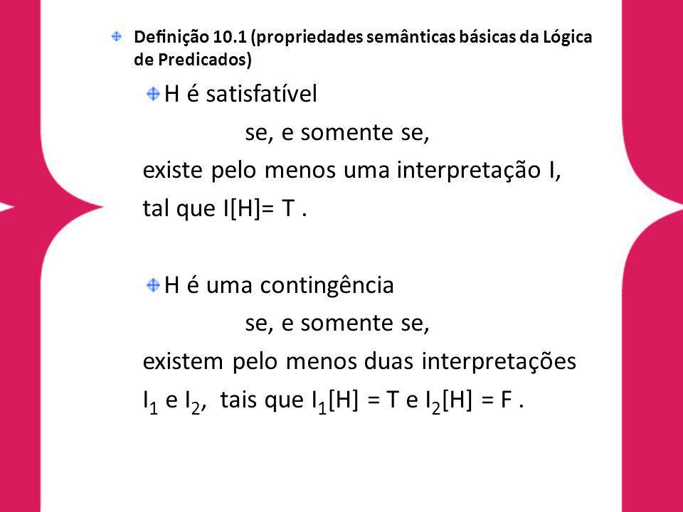 Denição 10.1 (propriedades semânticas básicas da Lógica de Predicados) H é satisfatível se, e somente se, existe pelo menos uma interpretação I, tal q