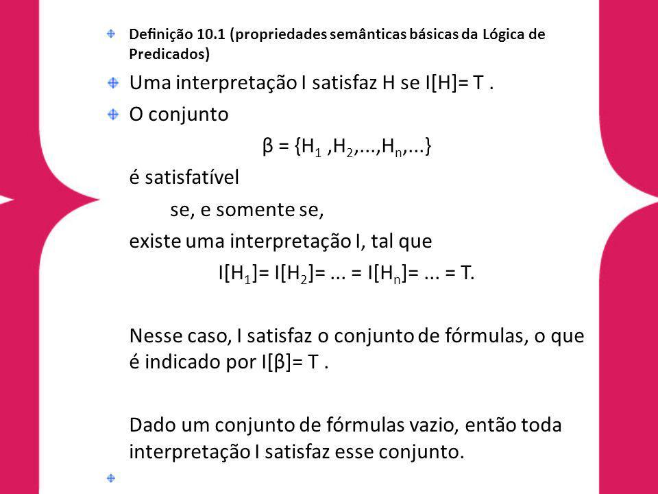 Denição 10.1 (propriedades semânticas básicas da Lógica de Predicados) O conjunto β = {H1,H2,...,Hn,...}, implica semanticamente uma fórmula H, se para toda interpretação I; se I[β]= T, então I[H]= T.