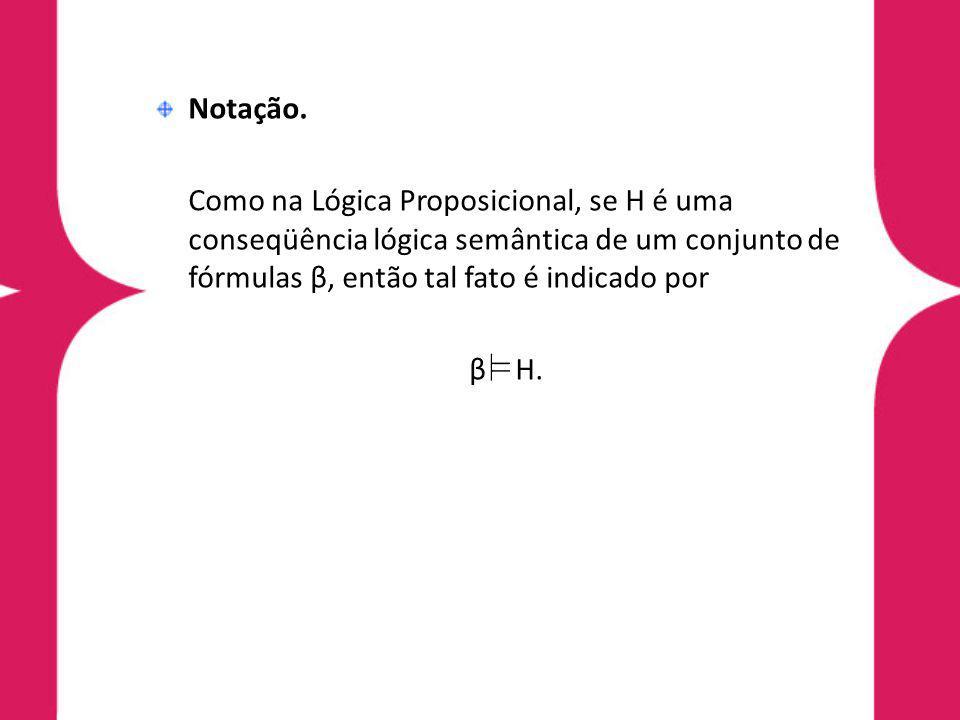 Notação. Como na Lógica Proposicional, se H é uma conseqüência lógica semântica de um conjunto de fórmulas β, então tal fato é indicado por β H.