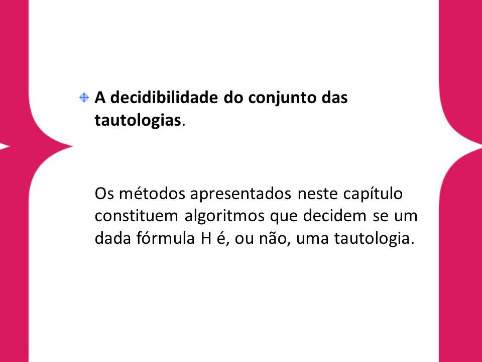 A decidibilidade do conjunto das tautologias. Os métodos apresentados neste capítulo constituem algoritmos que decidem se um dada fórmula H é, ou não,