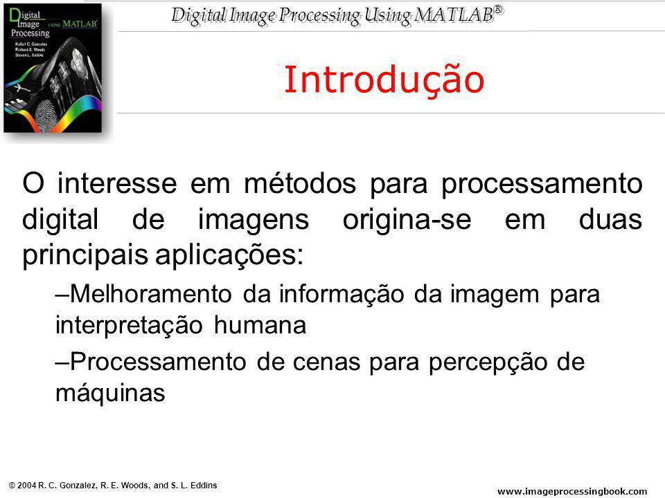 www.imageprocessingbook.com © 2004 R. C. Gonzalez, R. E. Woods, and S. L. Eddins Digital Image Processing Using MATLAB ® O interesse em métodos para p