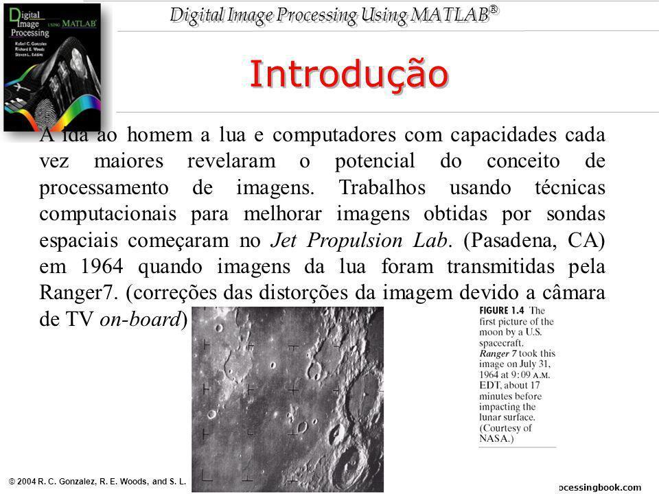 www.imageprocessingbook.com © 2004 R. C. Gonzalez, R. E. Woods, and S. L. Eddins Digital Image Processing Using MATLAB ® Introdução A ida ao homem a l