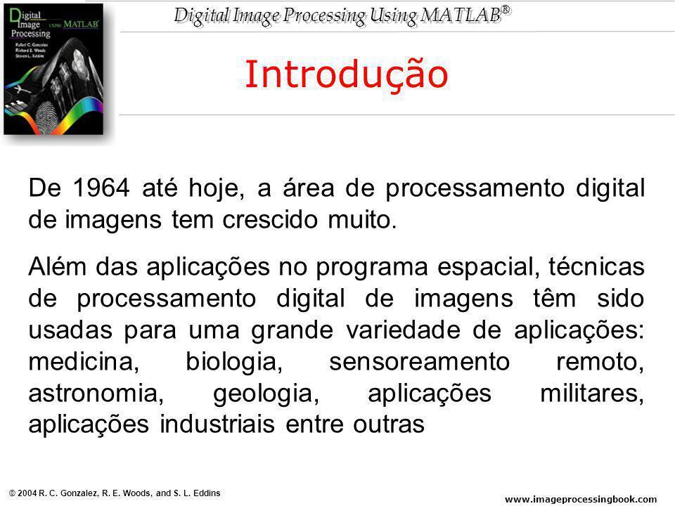 www.imageprocessingbook.com © 2004 R. C. Gonzalez, R. E. Woods, and S. L. Eddins Digital Image Processing Using MATLAB ® De 1964 até hoje, a área de p