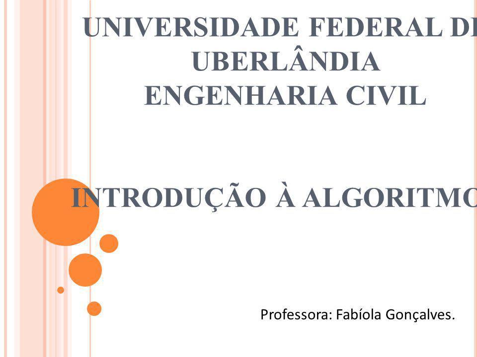 UNIVERSIDADE FEDERAL DE UBERLÂNDIA ENGENHARIA CIVIL INTRODUÇÃO À ALGORITMOS Professora: Fabíola Gonçalves.