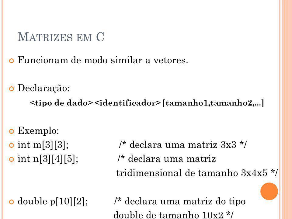 M ATRIZES EM C Funcionam de modo similar a vetores. Declaração: [tamanho1,tamanho2,...] Exemplo: int m[3][3]; /* declara uma matriz 3x3 */ int n[3][4]