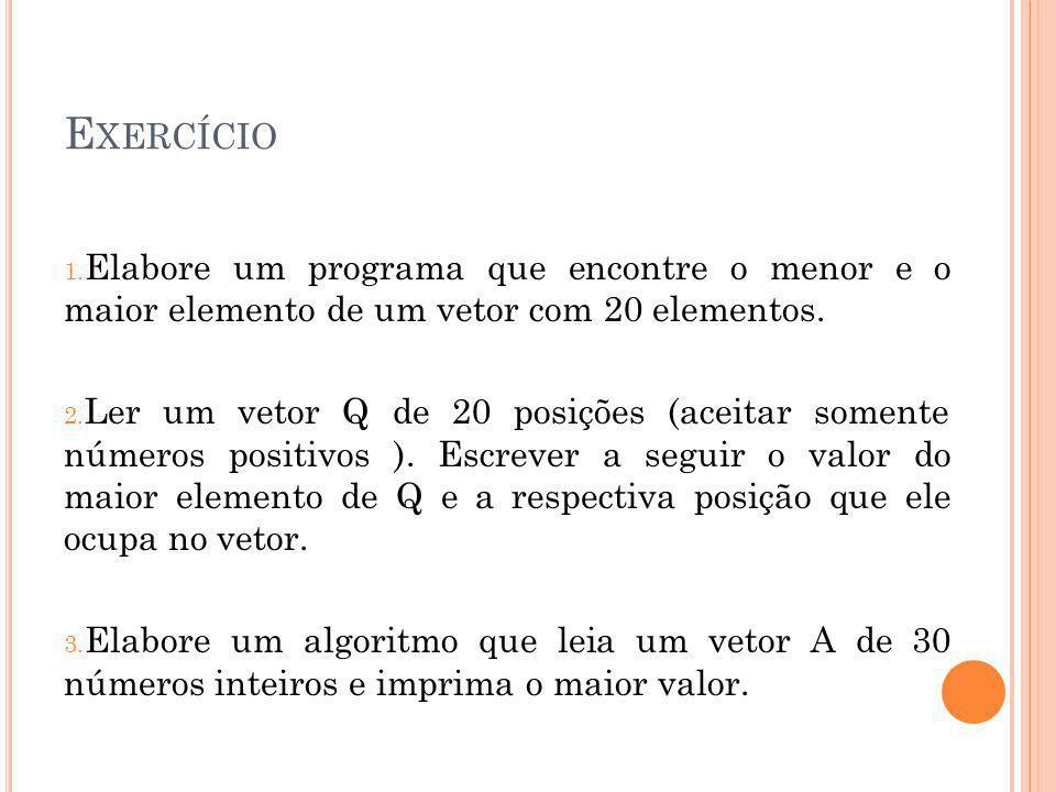 E XERCÍCIO 1. Elabore um programa que encontre o menor e o maior elemento de um vetor com 20 elementos. 2. Ler um vetor Q de 20 posições (aceitar some