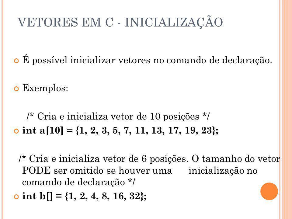 VETORES EM C - INICIALIZAÇÃO É possível inicializar vetores no comando de declaração. Exemplos: /* Cria e inicializa vetor de 10 posições */ int a[10]