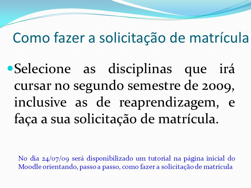 Como fazer a solicitação de matrícula Selecione as disciplinas que irá cursar no segundo semestre de 2009, inclusive as de reaprendizagem, e faça a su