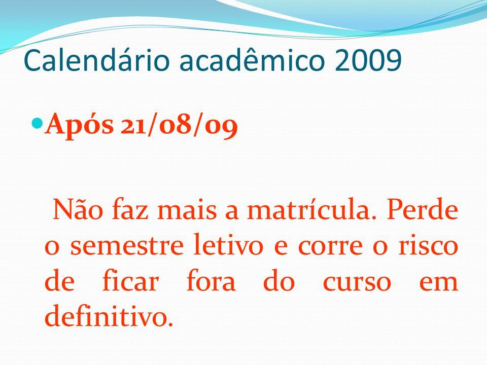 Calendário acadêmico 2009 Após 21/08/09 Não faz mais a matrícula. Perde o semestre letivo e corre o risco de ficar fora do curso em definitivo.
