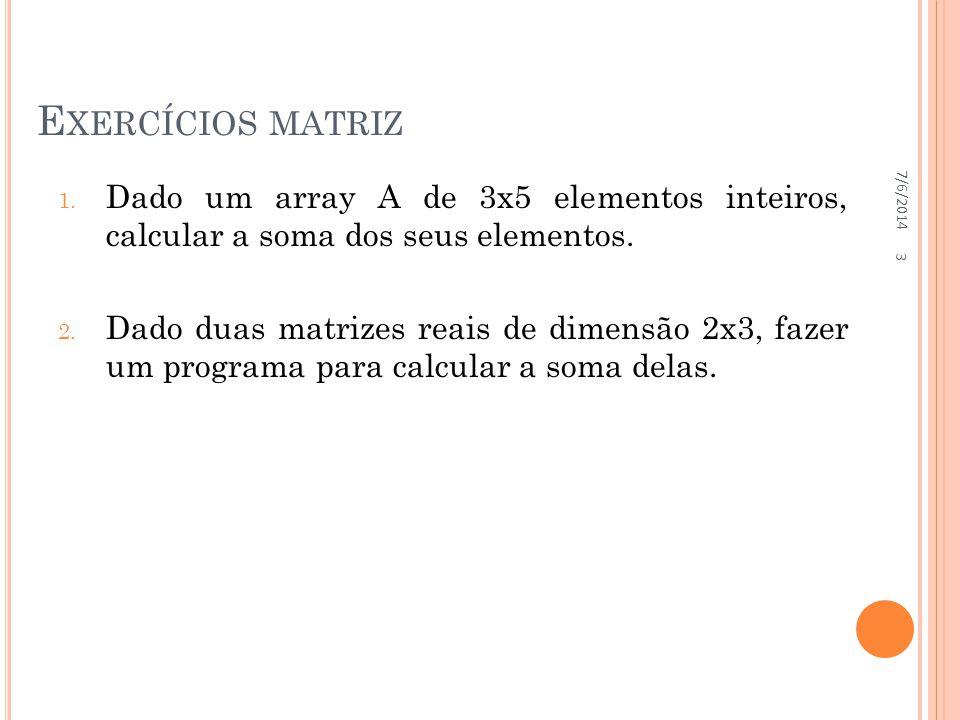 E XERCÍCIOS MATRIZ 1. Dado um array A de 3x5 elementos inteiros, calcular a soma dos seus elementos. 2. Dado duas matrizes reais de dimensão 2x3, faze