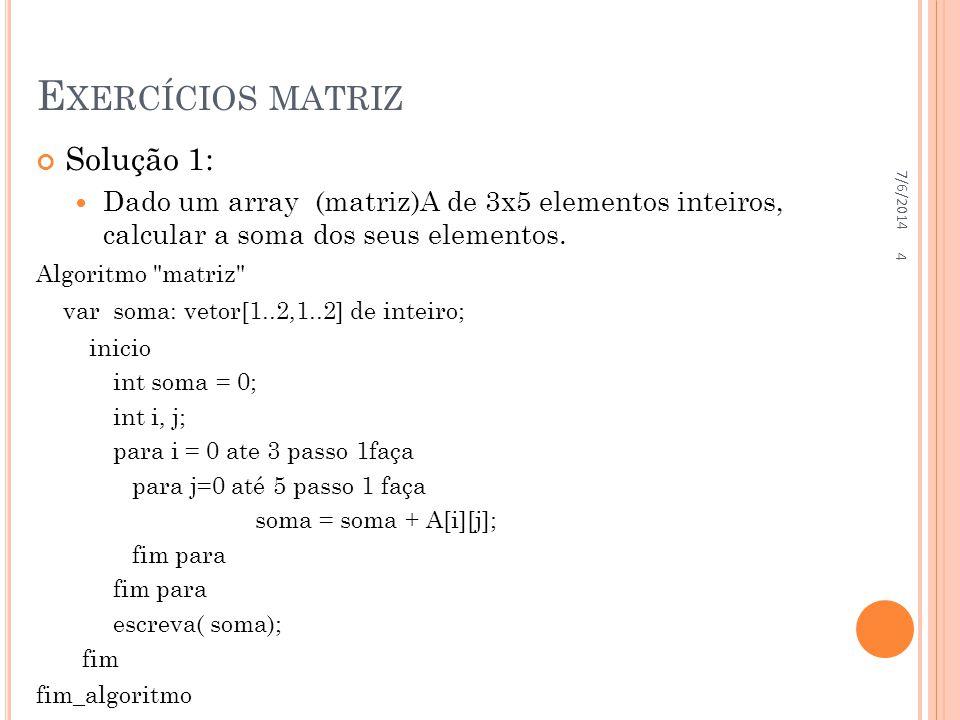 E XERCÍCIOS MATRIZ Solução 1: Dado um array (matriz)A de 3x5 elementos inteiros, calcular a soma dos seus elementos. Algoritmo