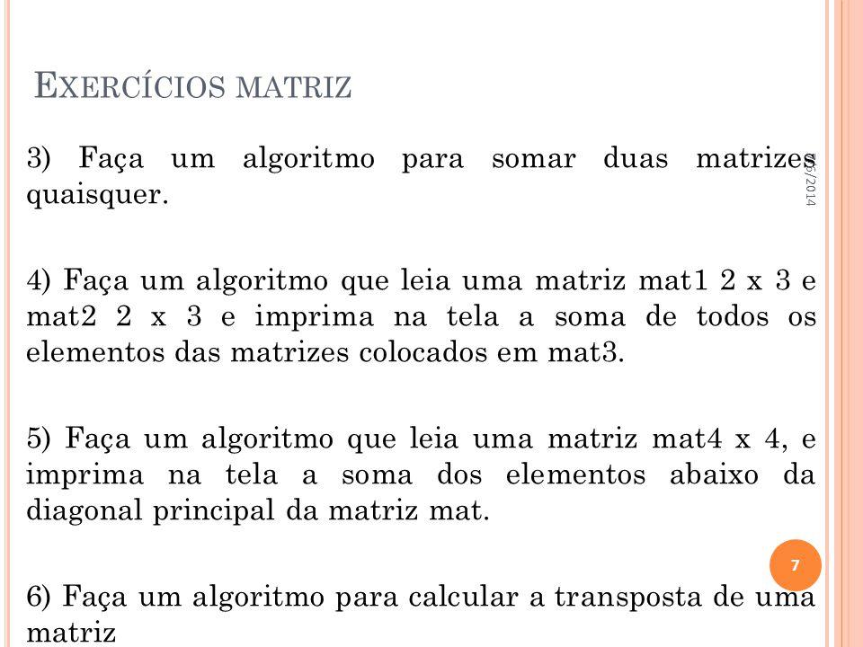 E XERCÍCIOS MATRIZ 3) Faça um algoritmo para somar duas matrizes quaisquer. 4) Faça um algoritmo que leia uma matriz mat1 2 x 3 e mat2 2 x 3 e imprima