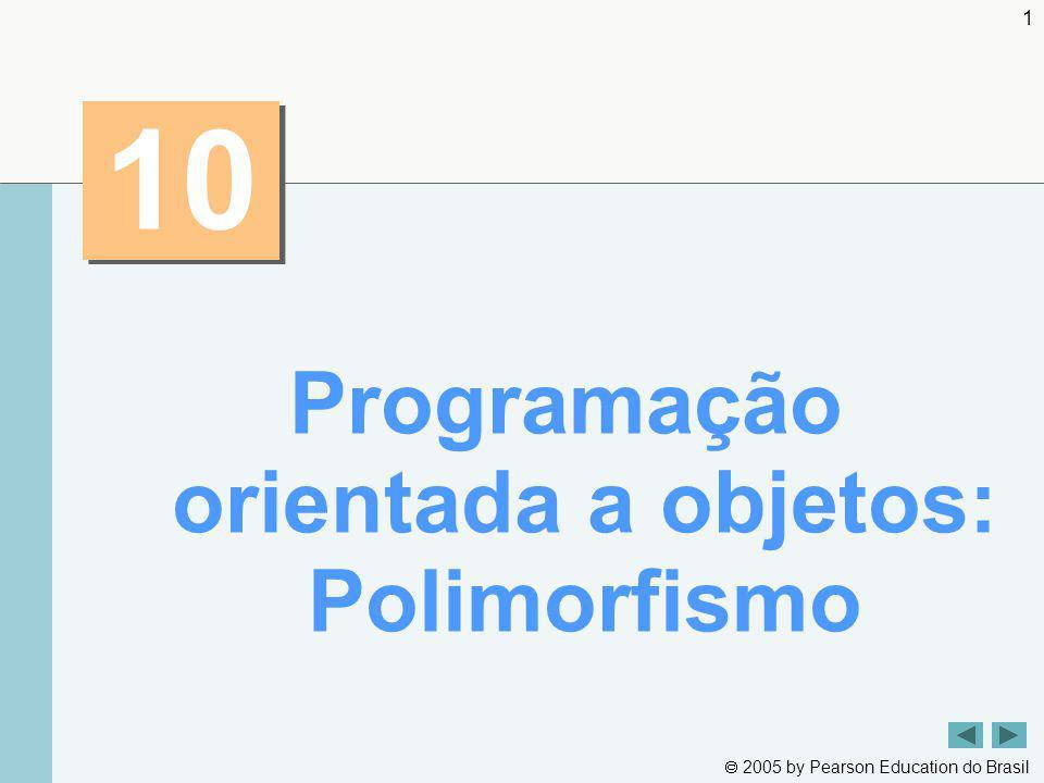 2005 by Pearson Education do Brasil 32 Resumo BasePlusCommission Employee.java (2 de 2) Sobrescreve o método earnings Chama o método earnings da superclasse Sobrescreve o método toString Chama o método toString da superclasse