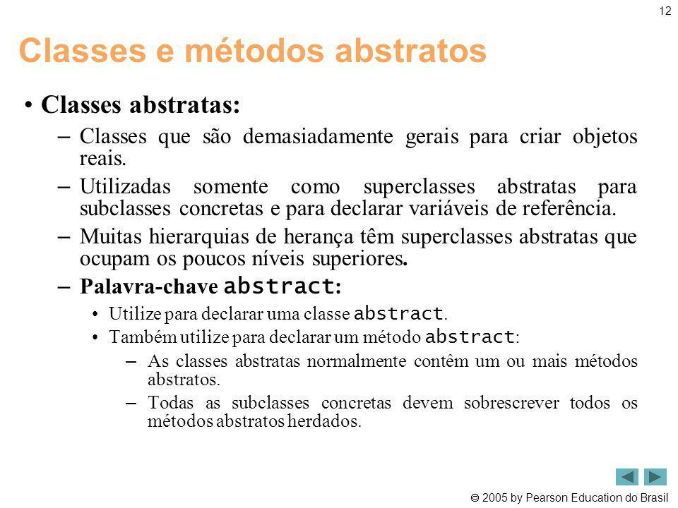 2005 by Pearson Education do Brasil 12 Classes e métodos abstratos Classes abstratas: – Classes que são demasiadamente gerais para criar objetos reais