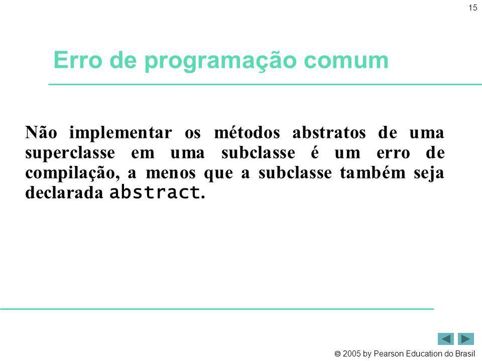 2005 by Pearson Education do Brasil 15 Erro de programação comum Não implementar os métodos abstratos de uma superclasse em uma subclasse é um erro de