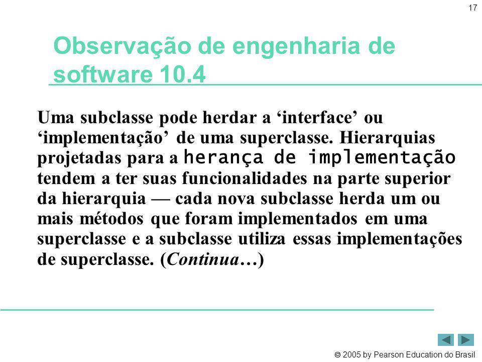 2005 by Pearson Education do Brasil 17 Observação de engenharia de software 10.4 Uma subclasse pode herdar a interface ou implementação de uma supercl