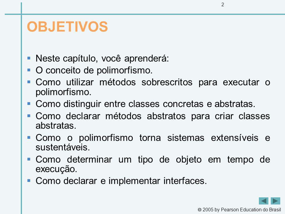 2005 by Pearson Education do Brasil 2 OBJETIVOS Neste capítulo, você aprenderá: O conceito de polimorfismo. Como utilizar métodos sobrescritos para ex