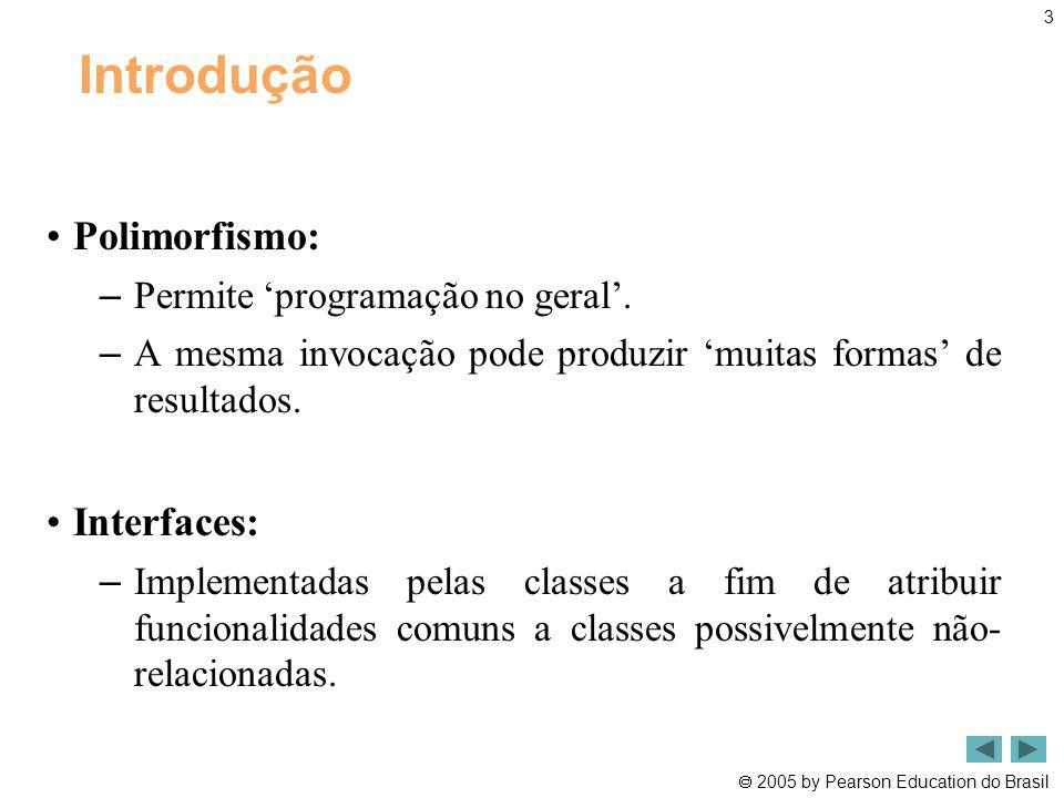 2005 by Pearson Education do Brasil 3 Introdução Polimorfismo: – Permite programação no geral. – A mesma invocação pode produzir muitas formas de resu