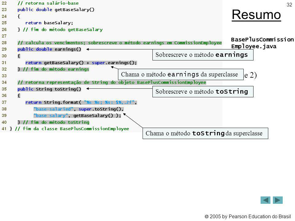 2005 by Pearson Education do Brasil 32 Resumo BasePlusCommission Employee.java (2 de 2) Sobrescreve o método earnings Chama o método earnings da super