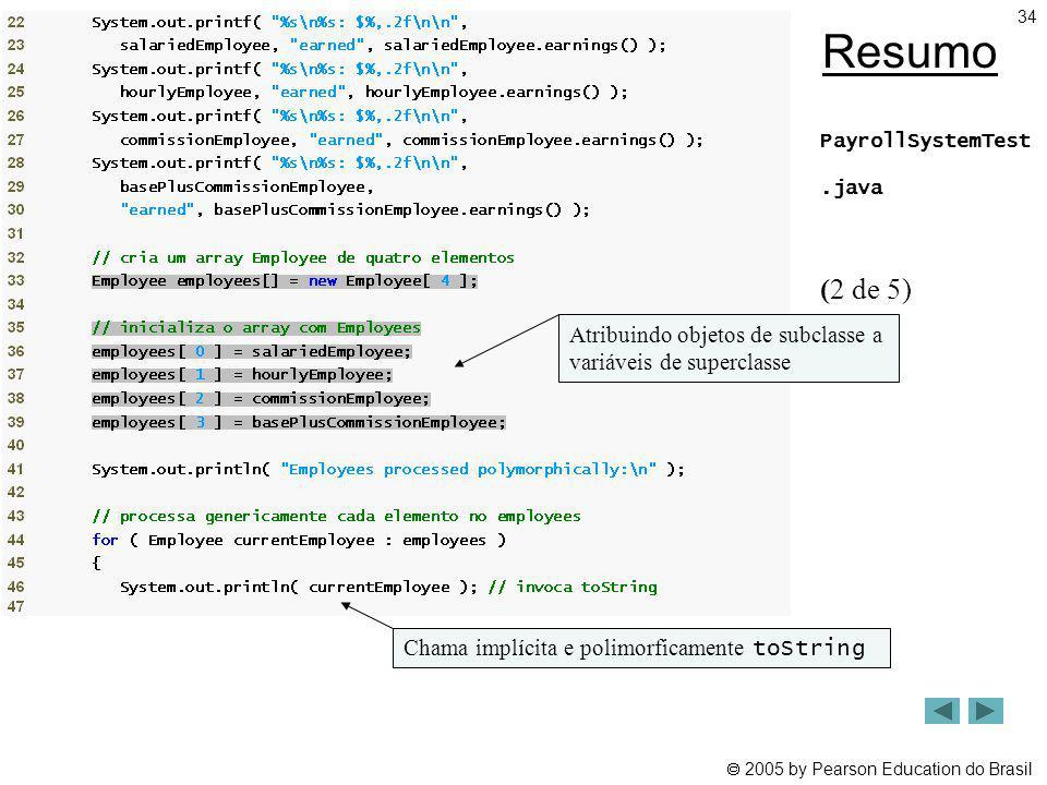 2005 by Pearson Education do Brasil 34 Resumo PayrollSystemTest.java (2 de 5) Atribuindo objetos de subclasse a variáveis de superclasse Chama implíci
