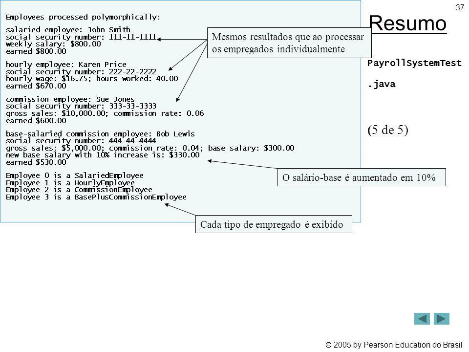 2005 by Pearson Education do Brasil 37 Resumo PayrollSystemTest.java (5 de 5) Mesmos resultados que ao processar os empregados individualmente O salár