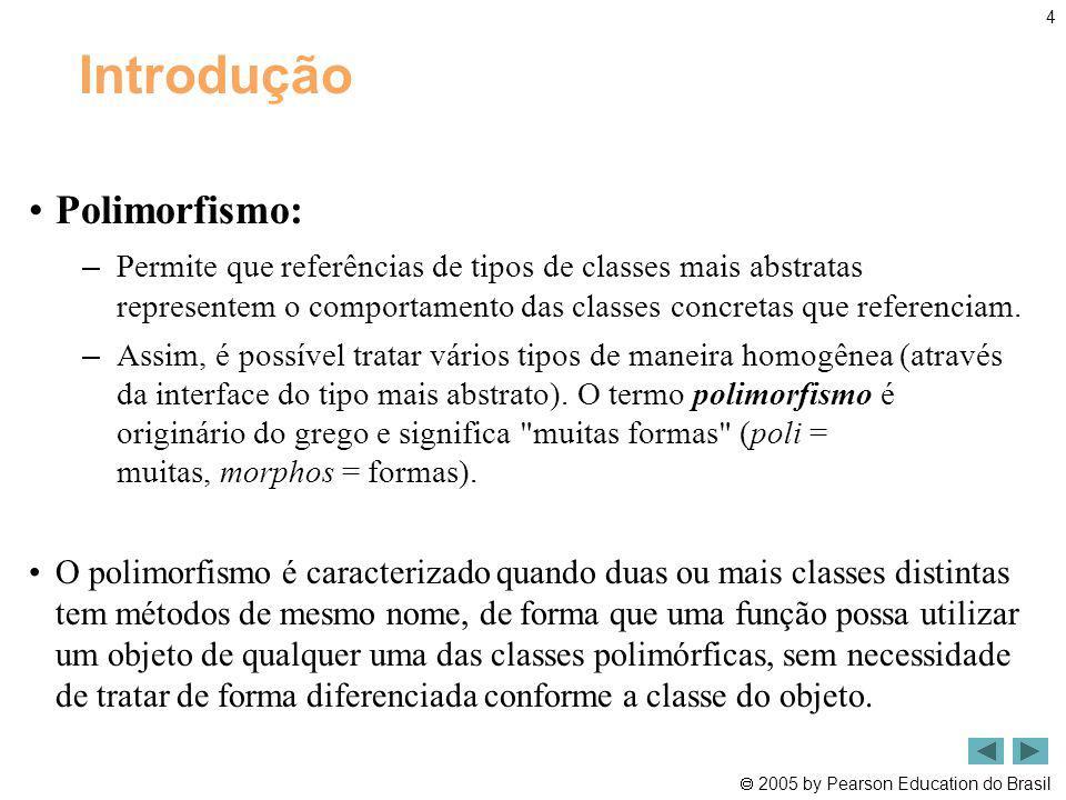 2005 by Pearson Education do Brasil 4 Introdução Polimorfismo: – Permite que referências de tipos de classes mais abstratas representem o comportament