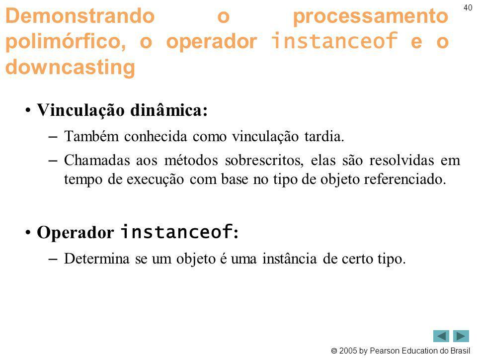 2005 by Pearson Education do Brasil 40 Demonstrando o processamento polimórfico, o operador instanceof e o downcasting Vinculação dinâmica: – Também c