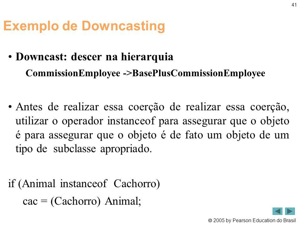 2005 by Pearson Education do Brasil 41 Exemplo de Downcasting Downcast: descer na hierarquia CommissionEmployee ->BasePlusCommissionEmployee Antes de