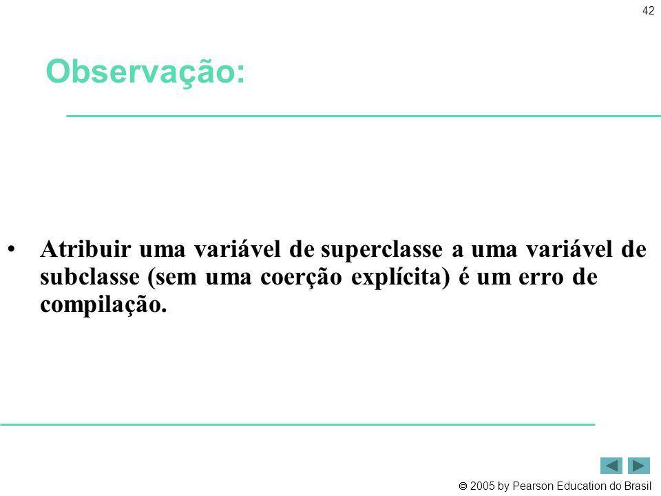 2005 by Pearson Education do Brasil 42 Atribuir uma variável de superclasse a uma variável de subclasse (sem uma coerção explícita) é um erro de compi