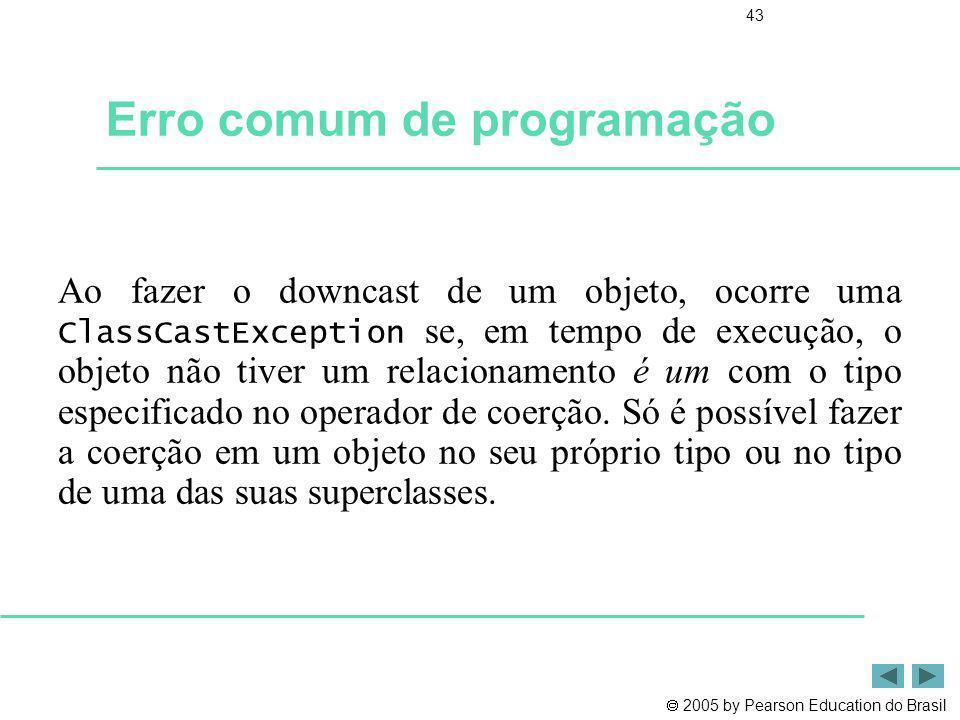 2005 by Pearson Education do Brasil 43 Erro comum de programação Ao fazer o downcast de um objeto, ocorre uma ClassCastException se, em tempo de execu
