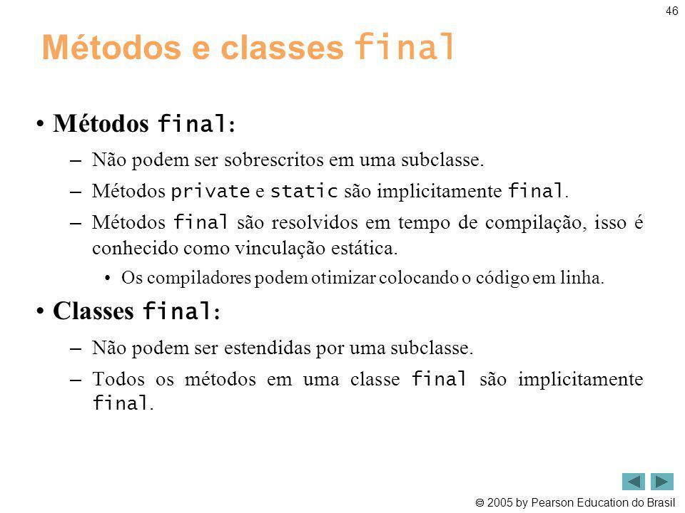 2005 by Pearson Education do Brasil 46 Métodos e classes final Métodos final : – Não podem ser sobrescritos em uma subclasse. – Métodos private e stat