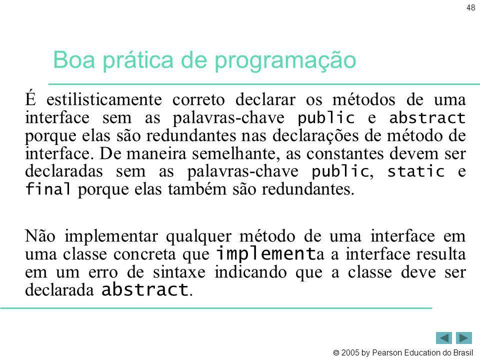 2005 by Pearson Education do Brasil 48 Boa prática de programação É estilisticamente correto declarar os métodos de uma interface sem as palavras-chav