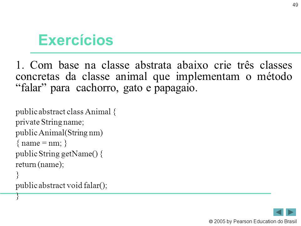 2005 by Pearson Education do Brasil 49 Exercícios 1. Com base na classe abstrata abaixo crie três classes concretas da classe animal que implementam o