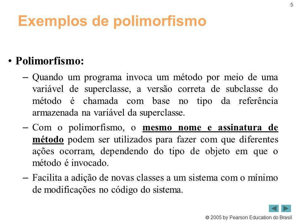 2005 by Pearson Education do Brasil 5 Exemplos de polimorfismo Polimorfismo: – Quando um programa invoca um método por meio de uma variável de supercl