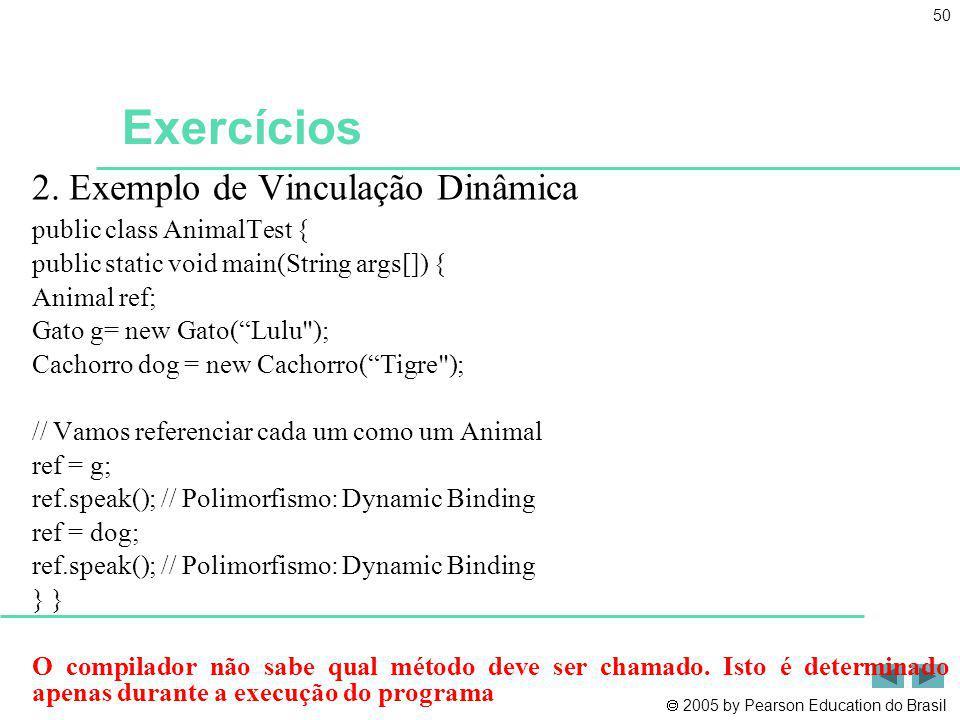 2005 by Pearson Education do Brasil 50 Exercícios 2. Exemplo de Vinculação Dinâmica public class AnimalTest { public static void main(String args[]) {