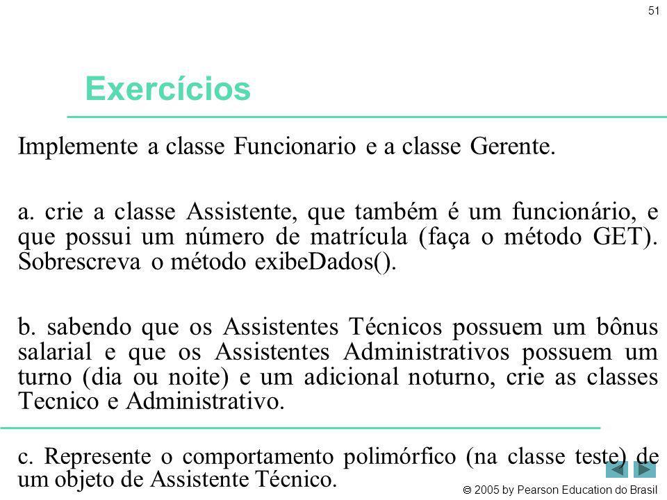 2005 by Pearson Education do Brasil 51 Exercícios Implemente a classe Funcionario e a classe Gerente. a. crie a classe Assistente, que também é um fun