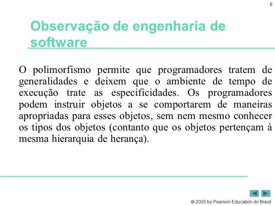 2005 by Pearson Education do Brasil 7 Observação de engenharia de software O polimorfismo promove extensibilidade: O software que invoca o comportamento polimórfico é independente dos tipos de objeto para os quais as mensagens são enviadas.