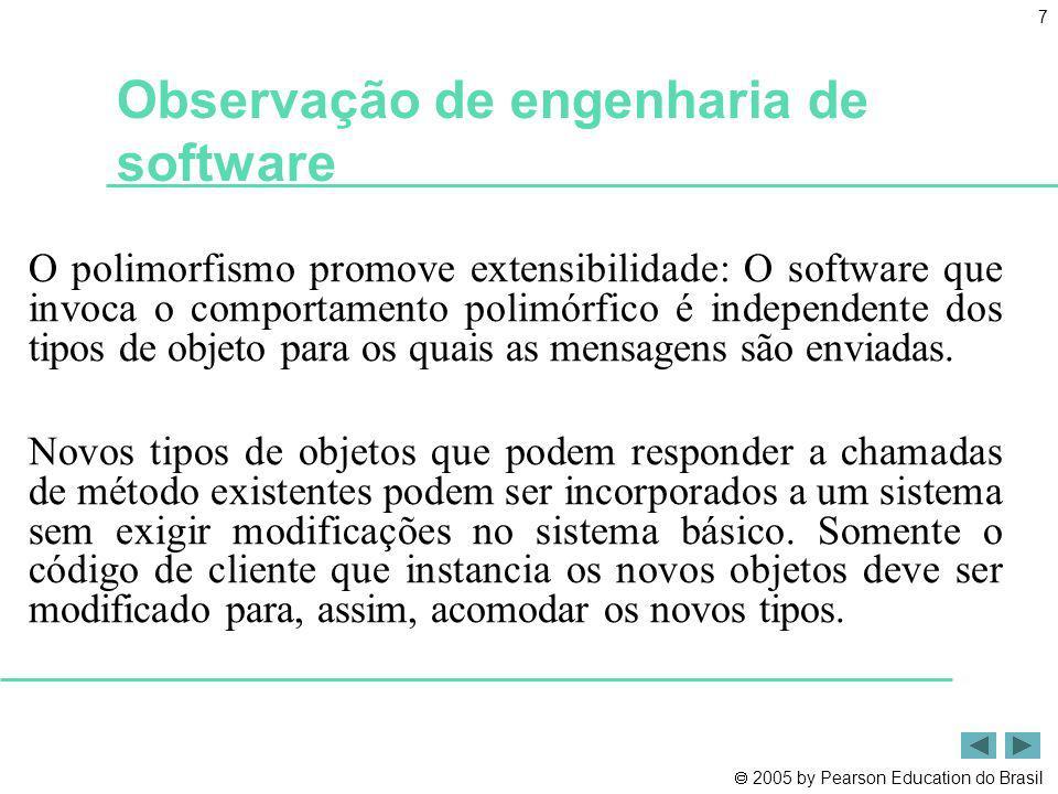 2005 by Pearson Education do Brasil 7 Observação de engenharia de software O polimorfismo promove extensibilidade: O software que invoca o comportamen